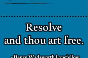 Resolve and thou art free. ~ Henry Wadsworth Longfellow