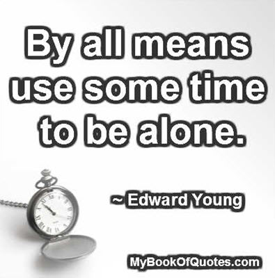 By all means use some time to be alone. ~ Edward Young