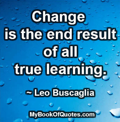 Change is the end result of all true learning. ~ Leo Buscaglia