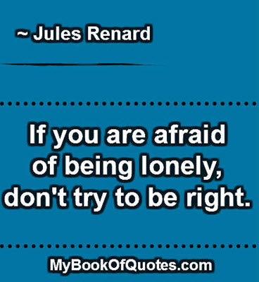 If you are afraid of being lonely, don't try to be right. ~ Jules Renard