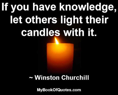 If you have knowledge, let others light their candles with it. ~ Winston Churchill