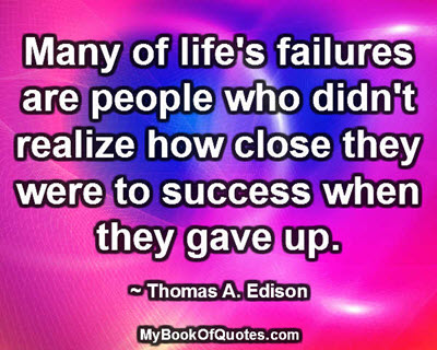 Many of life's failures are people who didn't realize how close they were to success when they gave up. ~ Thomas A. Edison