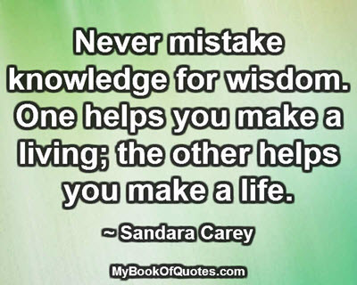 Never mistake knowledge for wisdom. One helps you make a living; the other helps you make a life. ~ Sandara Carey