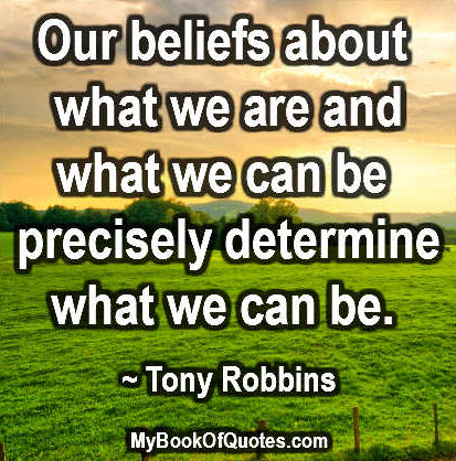 Our beliefs about what we are and what we can be precisely determine what we can be. ~ Tony Robbins