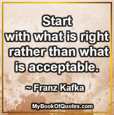 Start with what is right rather than what is acceptable. ~ Franz Kafka