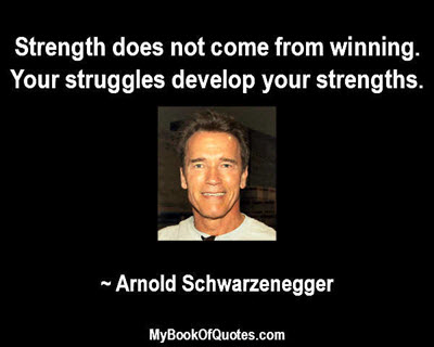 Strength does not come from winning. Your struggles develop your strengths. ~ Arnold Schwarzenegger