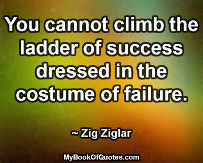 You cannot climb the ladder of success dressed in the costume of failure. ~ Zig Ziglar