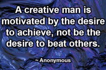 A creative man is motivated by the desire to achieve, not be the desire to beat others. ~ Anonymous