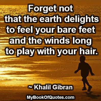 Forget not that the earth delights to feel your bare feet and the winds long to play with your hair. ~ Khalil Gibran