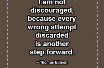 I am not discouraged, because every wrong attempt discarded is another step forward. ~ Thomas Edison