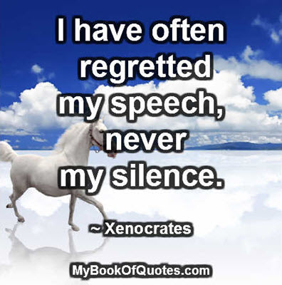 I have often regretted my speech, never my silence. ~ Xenocrates