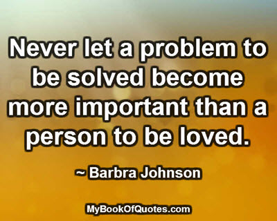 Never let a problem to be solved become more important than a person to be loved. ~ Barbra Johnson