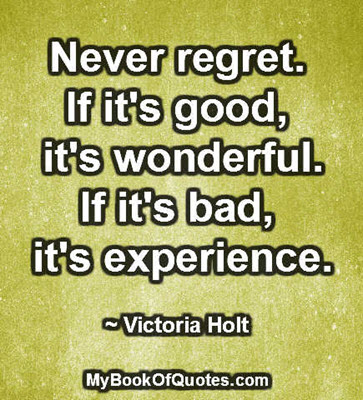Never regret. If it's good, it's wonderful. If it's bad, it's experience. ~ Victoria Holt