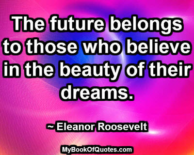 The future belongs to those who believe in the beauty of their dreams. ~ Eleanor Roosevelt