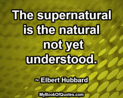 The supernatural is the natural not yet understood. ~ Elbert Hubbard