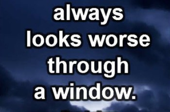 Bad weather always looks worse through a window. ~ Tom Lehrer