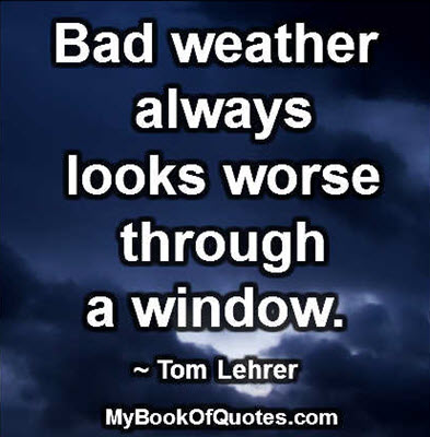 Bad weather always looks worse through a window. ~ Tom Lehrer