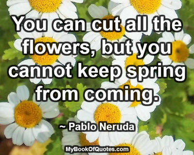 You can cut all the flowers, but you cannot keep spring from coming. ~ Pablo Neruda