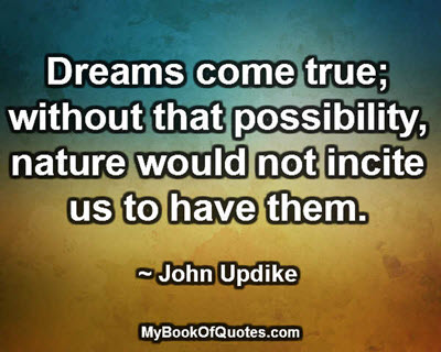 Dreams come true; without that possibility, nature would not incite us to have them. ~ John Updike