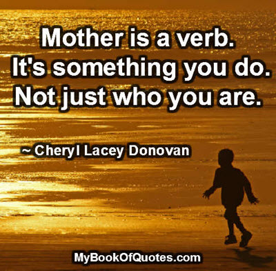Mother is a verb. It's something you do. Not just who you are. ~ Cheryl Lacey Donovan