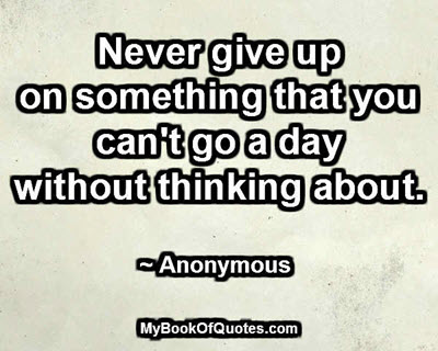 Never give up on something that you can't go a day without thinking about. ~ Anonymous