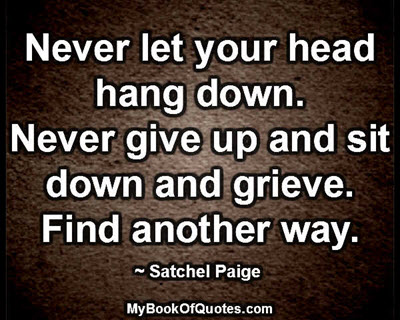 Never let your head hang down. Never give up and sit down and grieve. Find another way. ~ Satchel Paige