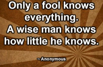 Only a fool knows everything. A wise man knows how little he knows. ~ Anonymous