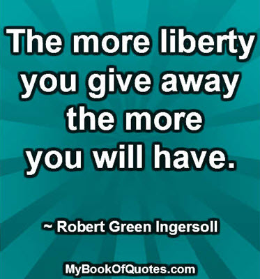 The more liberty you give away the more you will have. ~ Robert Green Ingersoll