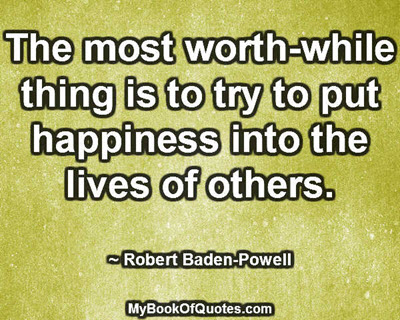 The most worth-while thing is to try to put happiness into the lives of others.~ Robert Baden-Powell