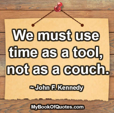 We must use time as a tool, not as a couch. ~ John F. Kennedy