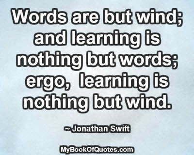 Words are but wind; and learning is nothing but words; ergo, learning is nothing but wind. ~ Jonathan Swift