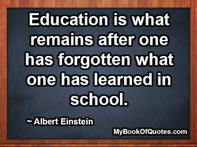 Education is what remains after one has forgotten what one has learned in school. ~ Albert Einstein
