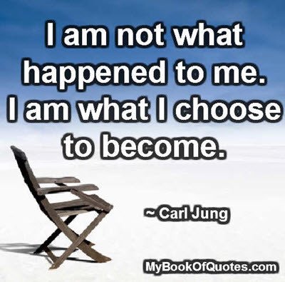 I am not what happened to me. I am what I choose to become. ~ Carl Jung
