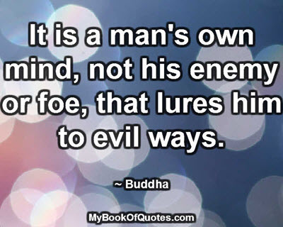 It is a man's own mind, not his enemy or foe, that lures him to evil ways. ~ Buddha