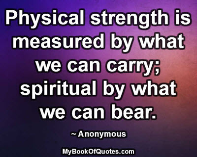 Physical strength is measured by what we can carry; spiritual by what we can bear. ~ Anonymous