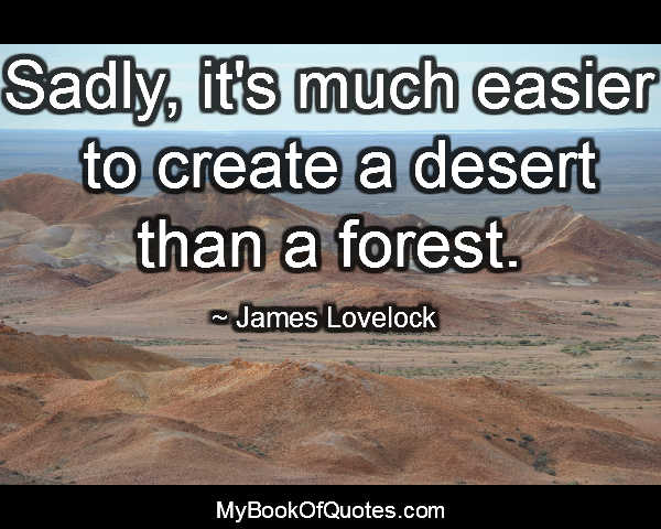 Sadly, it's much easier to create a desert than a forest. ~ James Lovelock