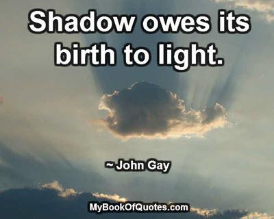 Shadow owes its birth to light. ~ John Gay