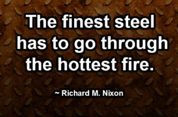 The finest steel has to go through the hottest fire. ~ Richard M. Nixon