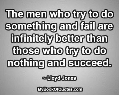 The men who try to do something and fail are infinitely better than those who try to do nothing and succeed. ~ Lloyd Jones