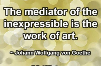 The mediator of the inexpressible is the work of art. ~ Johann Wolfgang von Goethe