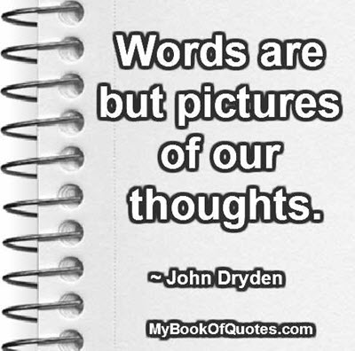 Words are but pictures of our thoughts. ~ John Dryden