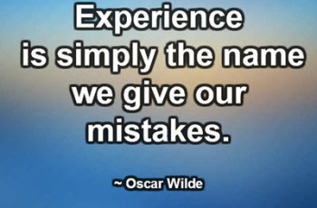 Experience is simply the name we give our mistakes. ~ Oscar Wilde