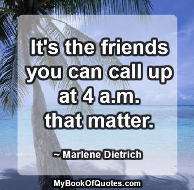 It's the friends you can call up at 4 a.m. that matter. ~ Marlene Dietrich