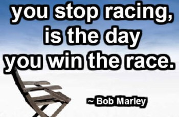The day you stop racing, is the day you win the race. ~ Bob Marley