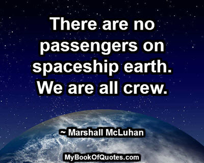 There are no passengers on spaceship earth. We are all crew. ~ Marshall McLuhan