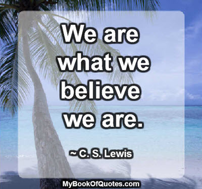 We are what we believe we are. ~ C. S. Lewis