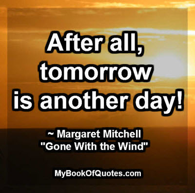"""After all, tomorrow is another day! ~ Margaret Mitchell """"Gone With the Wind"""""""