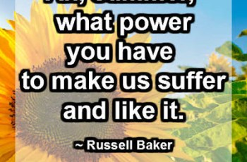 Ah, summer, what power you have to make us suffer and like it. ~ Russell Baker