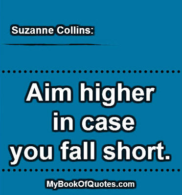 Aim higher in case you fall short. ~ Suzanne Collins