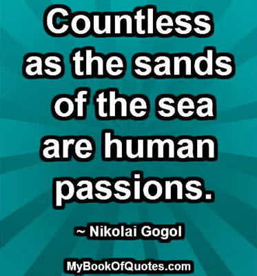 Countless as the sands of the sea are human passions. ~ Nikolai Gogol